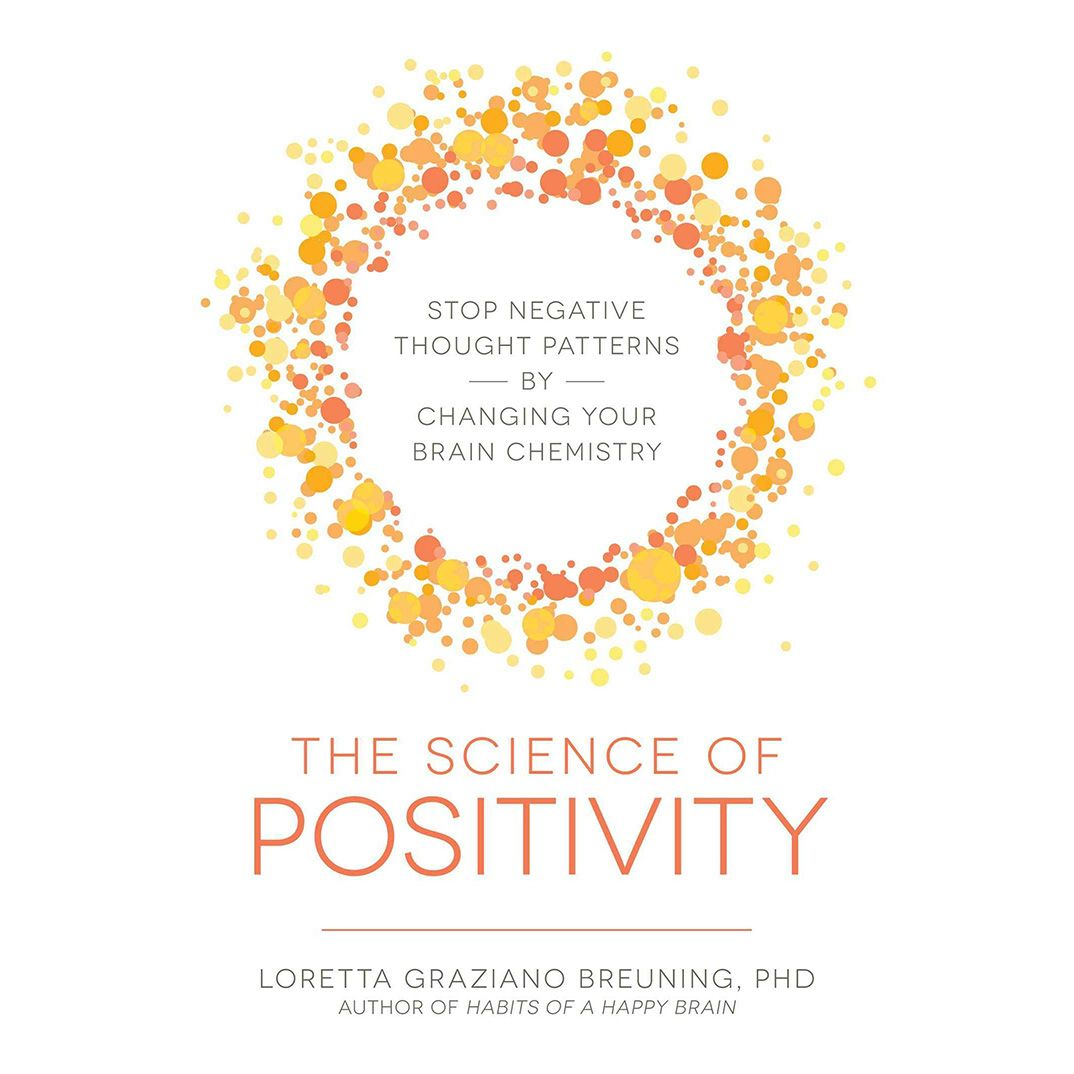 The Science of Positivity Stop Negative Thought Patterns by Changing Your Brain Chemistry